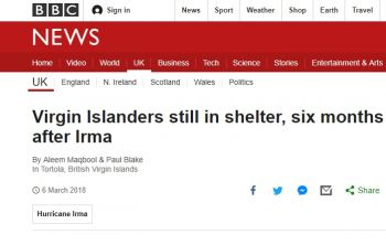 The BBC News article, captioned 'Virgin Islanders still in shelter, six months after Irma', not only highlighted the plight of those who are still residing in the Multi-Purpose Sports Complex, but also gives insight into the lives of two residents affected by the category 5 storms and shares the perspective on development of both the Premier, Dr The Honourable D. Orlando Smith (AL) and the Governor Augustus J. U. Jaspert aka 'Gus'. Photo: BBC News